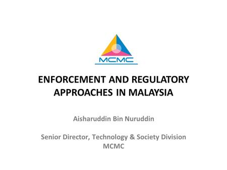 ENFORCEMENT AND REGULATORY APPROACHES IN MALAYSIA Aisharuddin Bin Nuruddin Senior Director, Technology & Society Division MCMC.