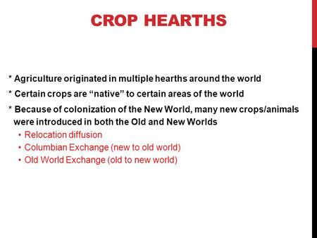 "CROP HEARTHS * Agriculture originated in multiple hearths around the world * Certain crops are ""native"" to certain areas of the world * Because of colonization."