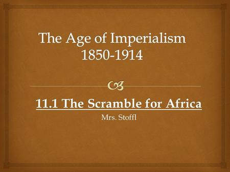 11.1 The Scramble for Africa Mrs. Stoffl.    Industrialism spurred many countries to desire more resources to fuel production  Africa = source of.