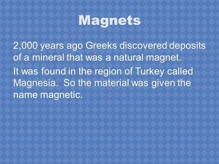Magnets 2,000 years ago Greeks discovered deposits of a mineral that was a natural magnet. It was found in the region of Turkey called Magnesia. So the.