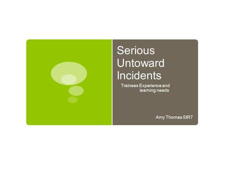 Serious Untoward Incidents Trainees Experience and learning needs. Amy Thomas StR7.