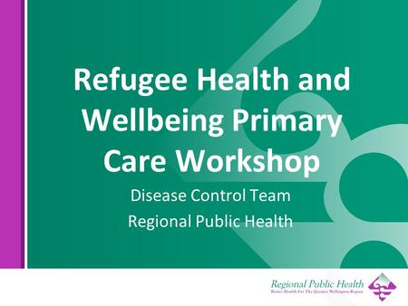 Refugee Health and Wellbeing Primary Care Workshop Disease Control Team Regional Public Health.