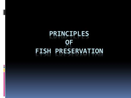 Things to understand…  Composition of fish  Why fish is perishable  Methods and principles of fish preservation.
