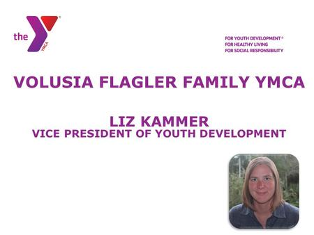 VOLUSIA FLAGLER FAMILY YMCA LIZ KAMMER VICE PRESIDENT OF YOUTH DEVELOPMENT.