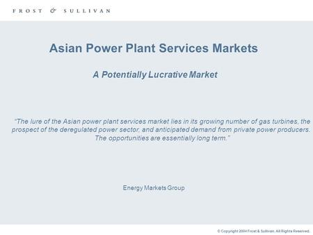 "© Copyright 2004 Frost & Sullivan. All Rights Reserved. Asian Power Plant Services Markets A Potentially Lucrative Market Energy Markets Group ""The lure."