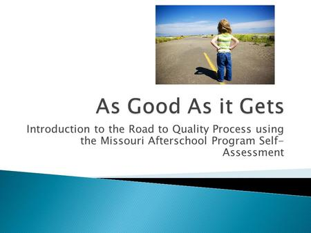 Introduction to the Road to Quality Process using the Missouri Afterschool Program Self- Assessment.
