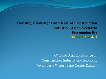 9 th Build Asia Conference on Construction Industry and Economy November 19 th, 2013 Expo Center Karachi.