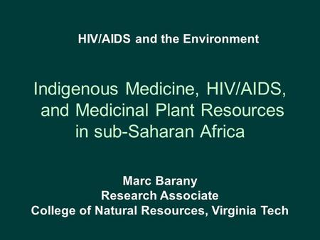 Indigenous Medicine, HIV/AIDS, and Medicinal Plant Resources in sub-Saharan Africa Marc Barany Research Associate College of Natural Resources, Virginia.
