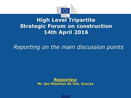 Reporting on the main discussion points Rapporteur Mr Jan Maarten de Vet, Ecorys High Level Tripartite Strategic Forum on construction 14th April 2016.