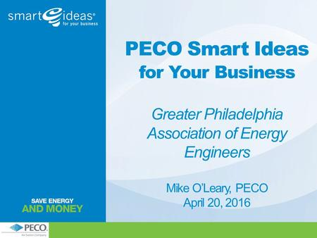 PECO Smart Ideas for Your Business Greater Philadelphia Association of Energy Engineers Mike O'Leary, PECO April 20, 2016.