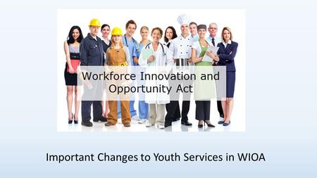 Important Changes to Youth Services in WIOA. Youth Services in WIOA Some of the most significant changes from WIA to WIOA are related to youth services.