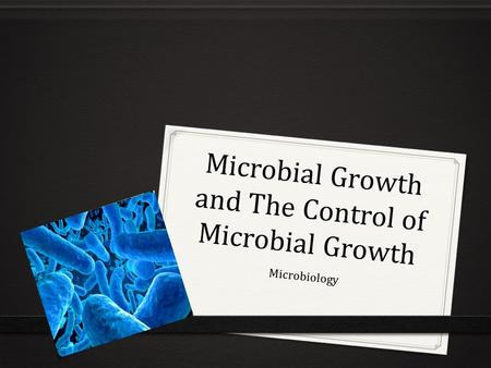 Microbial Growth and The Control of Microbial Growth Microbiology.