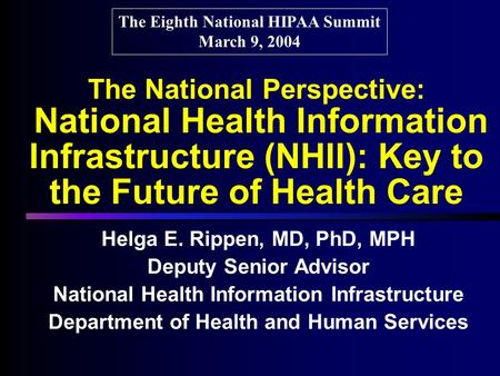 The National Perspective: National Health Information Infrastructure (NHII): Key to the Future of Health Care Helga E. Rippen, MD, PhD, MPH Deputy Senior.