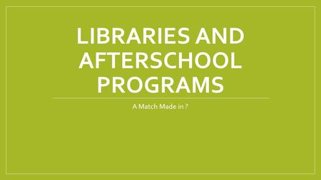 LIBRARIES AND AFTERSCHOOL PROGRAMS A Match Made in ?