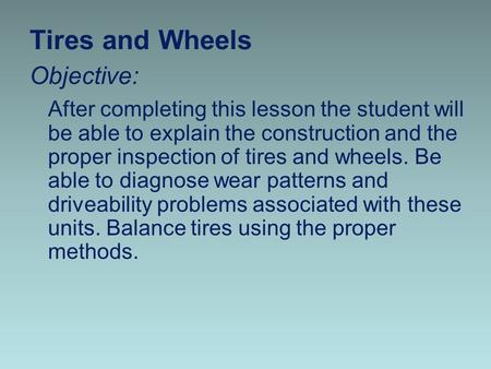Tires and Wheels Objective: After completing this lesson the student will be able to explain the construction and the proper inspection of tires and wheels.