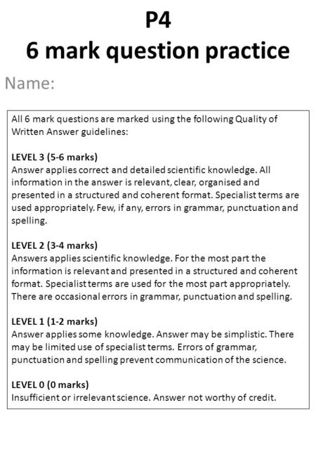 Name: P4 6 mark question practice All 6 mark questions are marked using the following Quality of Written Answer guidelines: LEVEL 3 (5-6 marks) Answer.