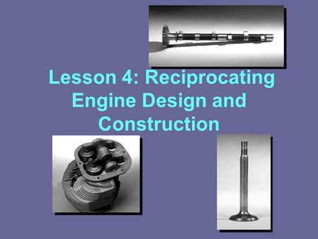 Lesson 4: Reciprocating Engine Design and Construction.