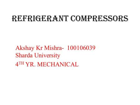 Refrigerant compressors Akshay Kr Mishra- 100106039 Sharda University 4 TH YR. MECHANICAL.