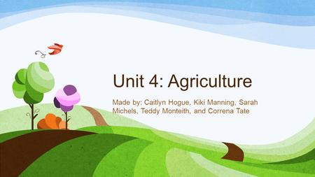 Unit 4: Agriculture Made by: Caitlyn Hogue, Kiki Manning, Sarah Michels, Teddy Monteith, and Correna Tate.