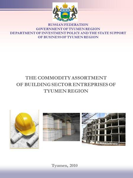 THE COMMODITY ASSORTMENT OF BUILDING SECTOR ENTREPRISES OF TYUMEN REGION RUSSIAN FEDERATION GOVERNMENT OF TYUMEN REGION DEPARTMENT OF INVESTMENT POLICY.