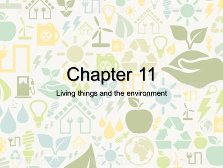 Chapter 11 Living things and the environment. 11-1 What is ecology? Key Terms Environment- everything that surrounds an organism and acts upon it. Ecology-