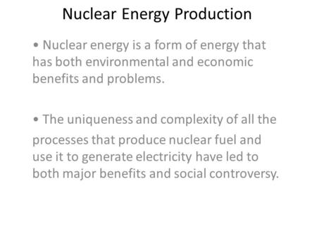 Nuclear Energy Production Nuclear energy is a form of energy that has both environmental and economic benefits and problems. The uniqueness and complexity.