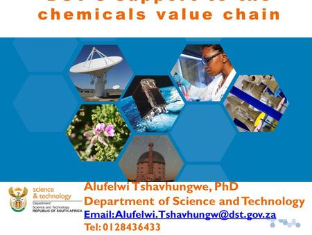 DST's support to the chemicals value chain Alufelwi Tshavhungwe, PhD Department of Science and Technology   Tel: 0128436433.