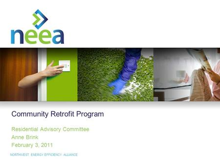 NORTHWEST ENERGY EFFICIENCY ALLIANCE Community Retrofit Program Residential Advisory Committee Anne Brink February 3, 2011.