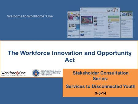 Welcome to Workforce 3 One U.S. Department of Labor Employment and Training Administration Stakeholder Consultation Series: Services to Disconnected Youth.