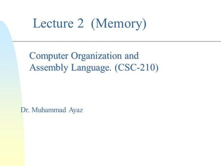 Lecture 2 (Memory) Dr. Muhammad Ayaz Computer Organization and Assembly Language. (CSC-210)