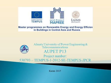 Almaty University of Power Engineering & Telecommunications AUPET P13 Project number: 530793 – TEMPUS-1-2012-SE-TEMPUS-JPCR Kazan 2015.