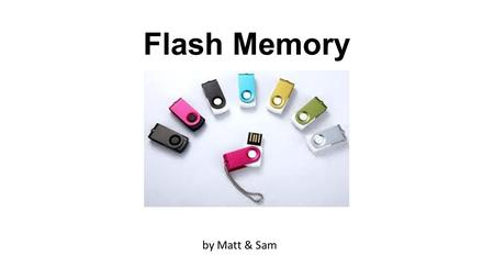 Flash Memory by Matt & Sam. What is Flash Memory? Flash memory is a type of memory storage device for computers & devices. It is a type of 'EEPROM' chip,