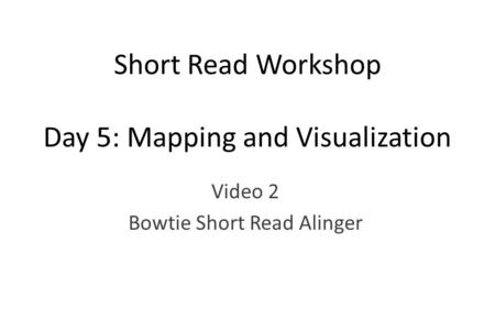 Short Read Workshop Day 5: Mapping and Visualization