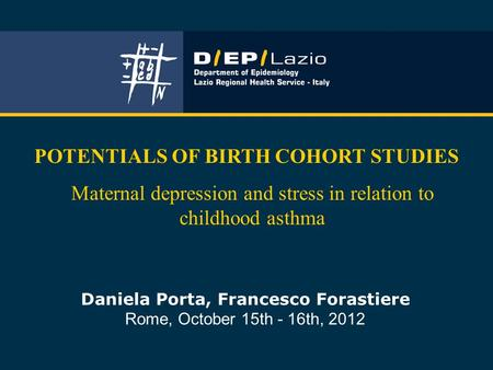 Daniela Porta, Francesco Forastiere Rome, October 15th - 16th, 2012 POTENTIALS OF BIRTH COHORT STUDIES Maternal depression and stress in relation to childhood.
