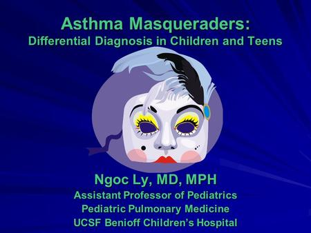 Asthma Masqueraders: Differential Diagnosis in Children and Teens Ngoc Ly, MD, MPH Assistant Professor of Pediatrics Pediatric Pulmonary Medicine UCSF.