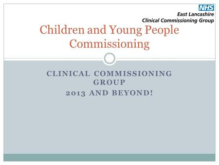 CLINICAL COMMISSIONING GROUP 2013 AND BEYOND! Children and Young People Commissioning.