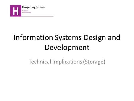 Information Systems Design and Development Technical Implications (Storage) Computing Science.
