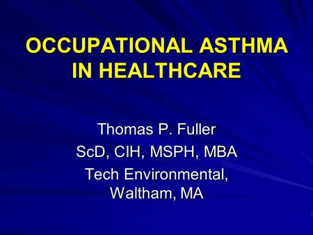 OCCUPATIONAL ASTHMA IN HEALTHCARE Thomas P. Fuller ScD, CIH, MSPH, MBA Tech Environmental, Waltham, MA.