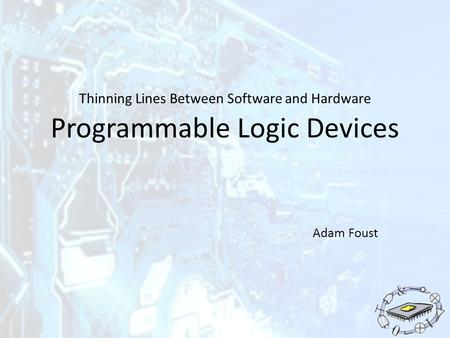 Thinning Lines Between Software and Hardware Programmable Logic Devices Adam Foust.