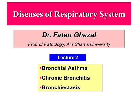 Diseases of Respiratory System Lecture 2 Dr. Faten Ghazal Prof. of Pathology, Ain Shams University  Bronchial Asthma  Chronic Bronchitis  Bronchiectasis.