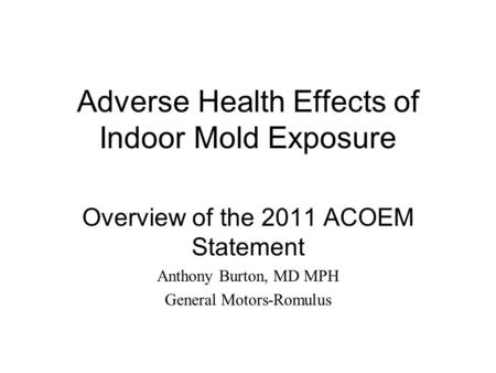 Adverse Health Effects of Indoor Mold Exposure Overview of the 2011 ACOEM Statement Anthony Burton, MD MPH General Motors-Romulus.