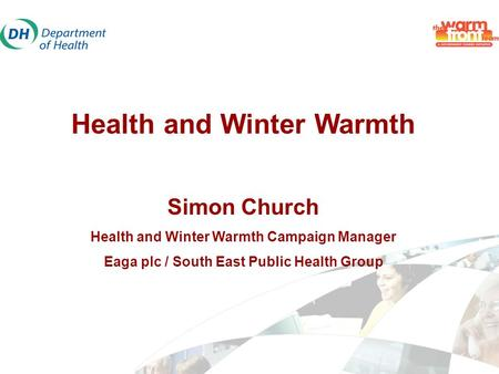 Health and Winter Warmth Simon Church Health and Winter Warmth Campaign Manager Eaga plc / South East Public Health Group.