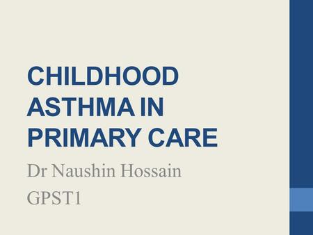 CHILDHOOD ASTHMA IN PRIMARY CARE Dr Naushin Hossain GPST1.