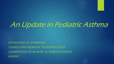 An Update in Pediatric Asthma DR.NUFOUD AL- SHAMMARI CONSULTANT PEDIATRIC PULMONOLOGIST CHAIRPERSON OF MUBARK AL-KABEER HOSPITAL KUWAIT.