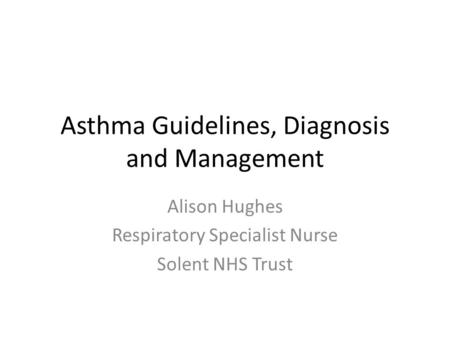 Asthma Guidelines, Diagnosis and Management Alison Hughes Respiratory Specialist Nurse Solent NHS Trust.