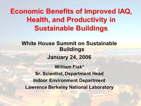 White House Summit on Sustainable Buildings January 24, 2006 William Fisk* Sr. Scientist, Department Head Indoor Environment Department Lawrence Berkeley.