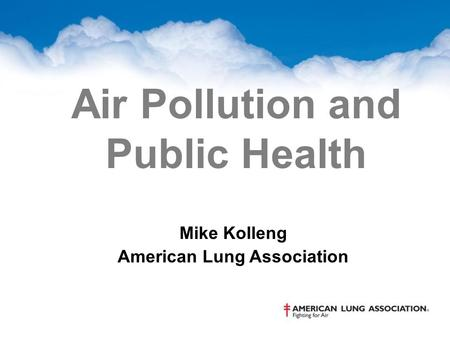 Air Pollution and Public Health Mike Kolleng American Lung Association.