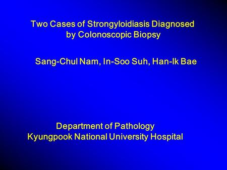 Two Cases of Strongyloidiasis Diagnosed by Colonoscopic Biopsy Department of Pathology Kyungpook National University Hospital Sang-Chul Nam, In-Soo Suh,