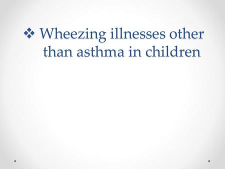  Wheezing illnesses other than asthma in children.
