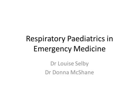 Respiratory Paediatrics in Emergency Medicine Dr Louise Selby Dr Donna McShane.